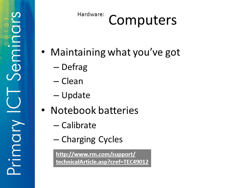 Maintaining what you've got – Defrag – Clean – Update Notebook batteries – Calibrate – Charging Cycles Computers Hardware: http://www.rm.com/support/ technicalArticle.asp cref=TEC49012
