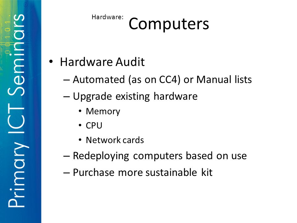 Hardware Audit – Automated (as on CC4) or Manual lists – Upgrade existing hardware Memory CPU Network cards – Redeploying computers based on use – Purchase more sustainable kit Computers Hardware: