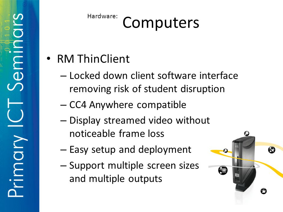 RM ThinClient – Locked down client software interface removing risk of student disruption – CC4 Anywhere compatible – Display streamed video without noticeable frame loss – Easy setup and deployment – Support multiple screen sizes and multiple outputs Computers Hardware: