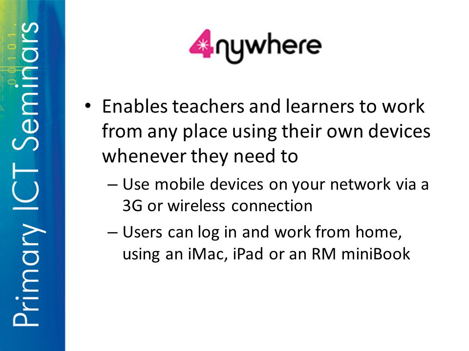 Enables teachers and learners to work from any place using their own devices whenever they need to – Use mobile devices on your network via a 3G or wireless connection – Users can log in and work from home, using an iMac, iPad or an RM miniBook