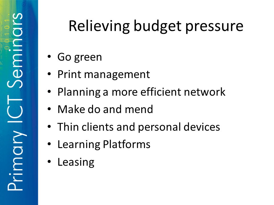 Relieving budget pressure Go green Print management Planning a more efficient network Make do and mend Thin clients and personal devices Learning Platforms Leasing