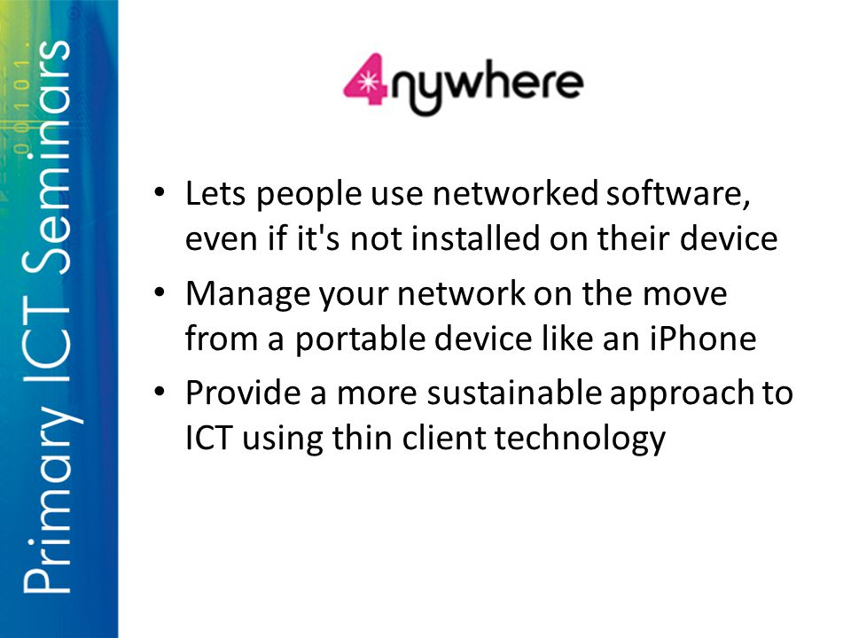 Lets people use networked software, even if it s not installed on their device Manage your network on the move from a portable device like an iPhone Provide a more sustainable approach to ICT using thin client technology
