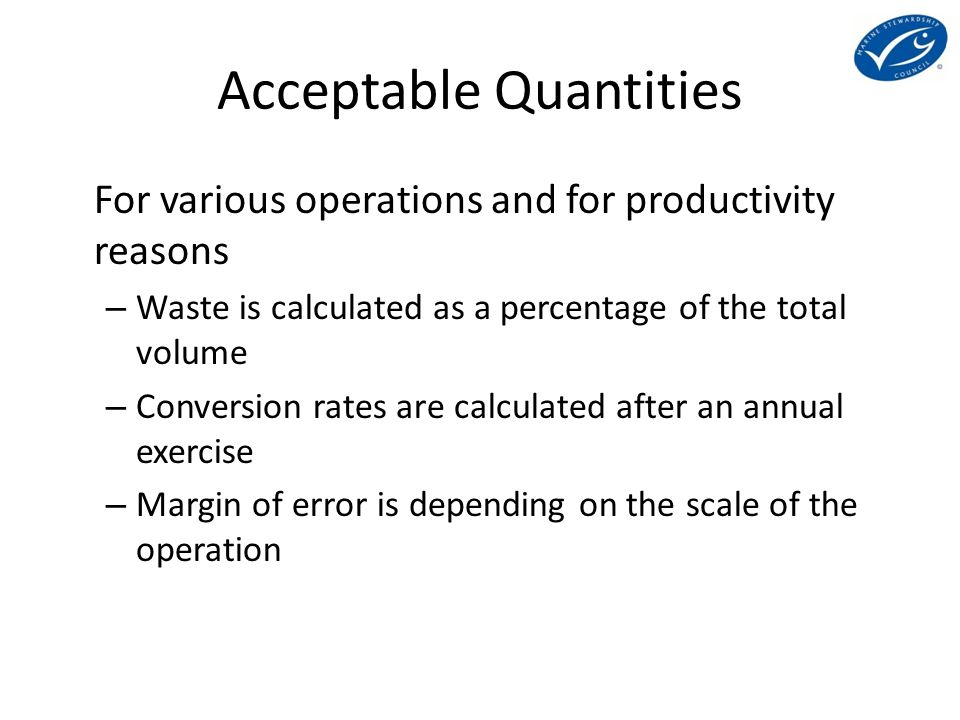 Acceptable Quantities For various operations and for productivity reasons – Waste is calculated as a percentage of the total volume – Conversion rates are calculated after an annual exercise – Margin of error is depending on the scale of the operation