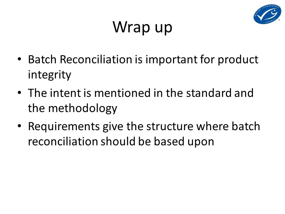 Wrap up Batch Reconciliation is important for product integrity The intent is mentioned in the standard and the methodology Requirements give the structure where batch reconciliation should be based upon