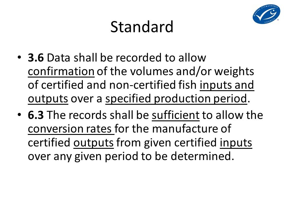 Standard 3.6 Data shall be recorded to allow confirmation of the volumes and/or weights of certified and non-certified fish inputs and outputs over a specified production period.