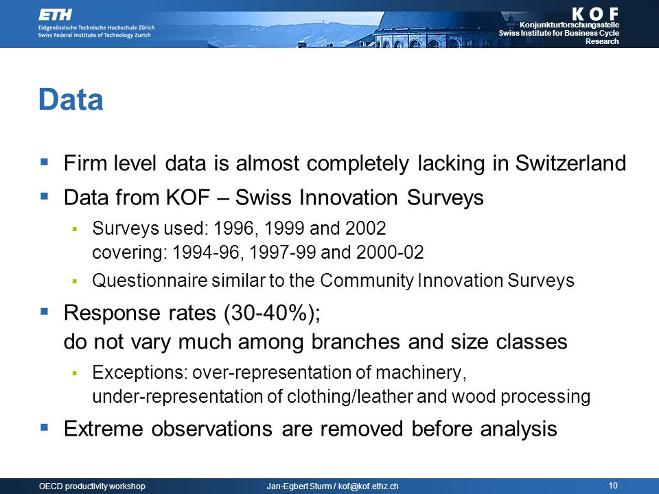 Jan-Egbert Sturm / kof@kof.ethz.ch Konjunkturforschungsstelle Swiss Institute for Business Cycle Research 10 OECD productivity workshop Data  Firm level data is almost completely lacking in Switzerland  Data from KOF – Swiss Innovation Surveys  Surveys used: 1996, 1999 and 2002 covering: 1994-96, 1997-99 and 2000-02  Questionnaire similar to the Community Innovation Surveys  Response rates (30-40%); do not vary much among branches and size classes  Exceptions: over-representation of machinery, under-representation of clothing/leather and wood processing  Extreme observations are removed before analysis