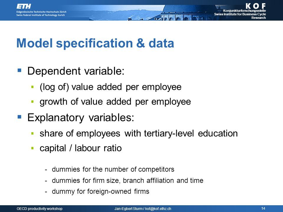 Jan-Egbert Sturm / kof@kof.ethz.ch Konjunkturforschungsstelle Swiss Institute for Business Cycle Research 14 OECD productivity workshop Model specification & data  Dependent variable:  (log of) value added per employee  growth of value added per employee  Explanatory variables:  share of employees with tertiary-level education  capital / labour ratio -dummies for the number of competitors -dummies for firm size, branch affiliation and time -dummy for foreign-owned firms