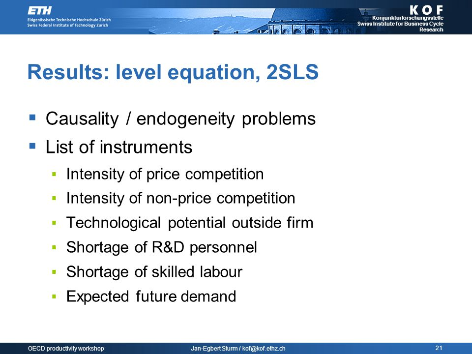 Jan-Egbert Sturm / kof@kof.ethz.ch Konjunkturforschungsstelle Swiss Institute for Business Cycle Research 21 OECD productivity workshop Results: level equation, 2SLS  Causality / endogeneity problems  List of instruments  Intensity of price competition  Intensity of non-price competition  Technological potential outside firm  Shortage of R&D personnel  Shortage of skilled labour  Expected future demand