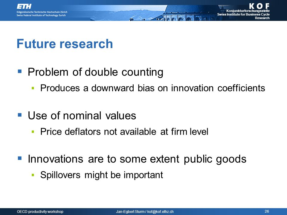Jan-Egbert Sturm / kof@kof.ethz.ch Konjunkturforschungsstelle Swiss Institute for Business Cycle Research 26 OECD productivity workshop Future research  Problem of double counting  Produces a downward bias on innovation coefficients  Use of nominal values  Price deflators not available at firm level  Innovations are to some extent public goods  Spillovers might be important