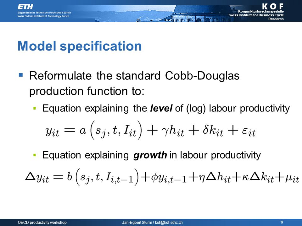 Jan-Egbert Sturm / kof@kof.ethz.ch Konjunkturforschungsstelle Swiss Institute for Business Cycle Research 9 OECD productivity workshop Model specification  Reformulate the standard Cobb-Douglas production function to:  Equation explaining the level of (log) labour productivity  Equation explaining growth in labour productivity