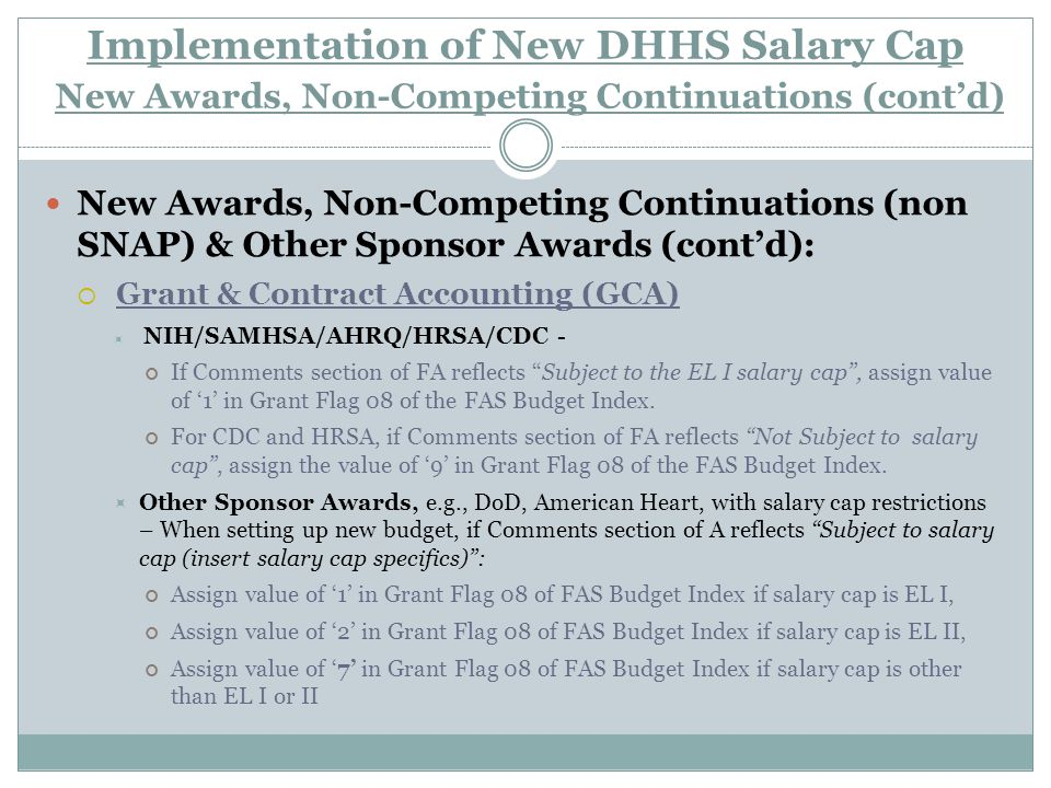Implementation of New DHHS Salary Cap New Awards, Non-Competing Continuations (cont'd) New Awards, Non-Competing Continuations (non SNAP) & Other Sponsor Awards (cont'd):  Grant & Contract Accounting (GCA)  NIH/SAMHSA/AHRQ/HRSA/CDC - If Comments section of FA reflects Subject to the EL I salary cap , assign value of '1' in Grant Flag 08 of the FAS Budget Index.