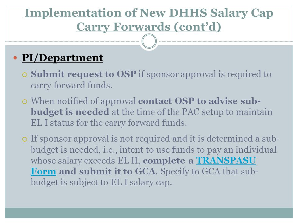 Implementation of New DHHS Salary Cap Carry Forwards (cont'd) PI/Department  Submit request to OSP if sponsor approval is required to carry forward funds.