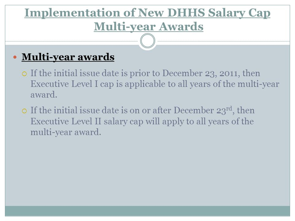 Implementation of New DHHS Salary Cap Multi-year Awards Multi-year awards  If the initial issue date is prior to December 23, 2011, then Executive Level I cap is applicable to all years of the multi-year award.