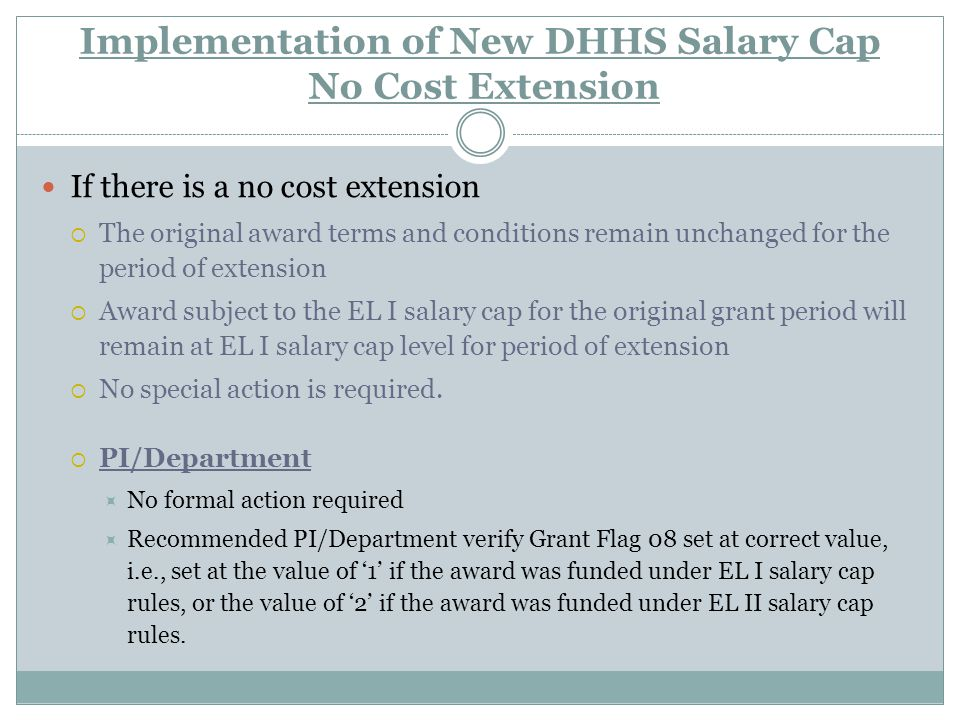 Implementation of New DHHS Salary Cap No Cost Extension If there is a no cost extension  The original award terms and conditions remain unchanged for the period of extension  Award subject to the EL I salary cap for the original grant period will remain at EL I salary cap level for period of extension  No special action is required.