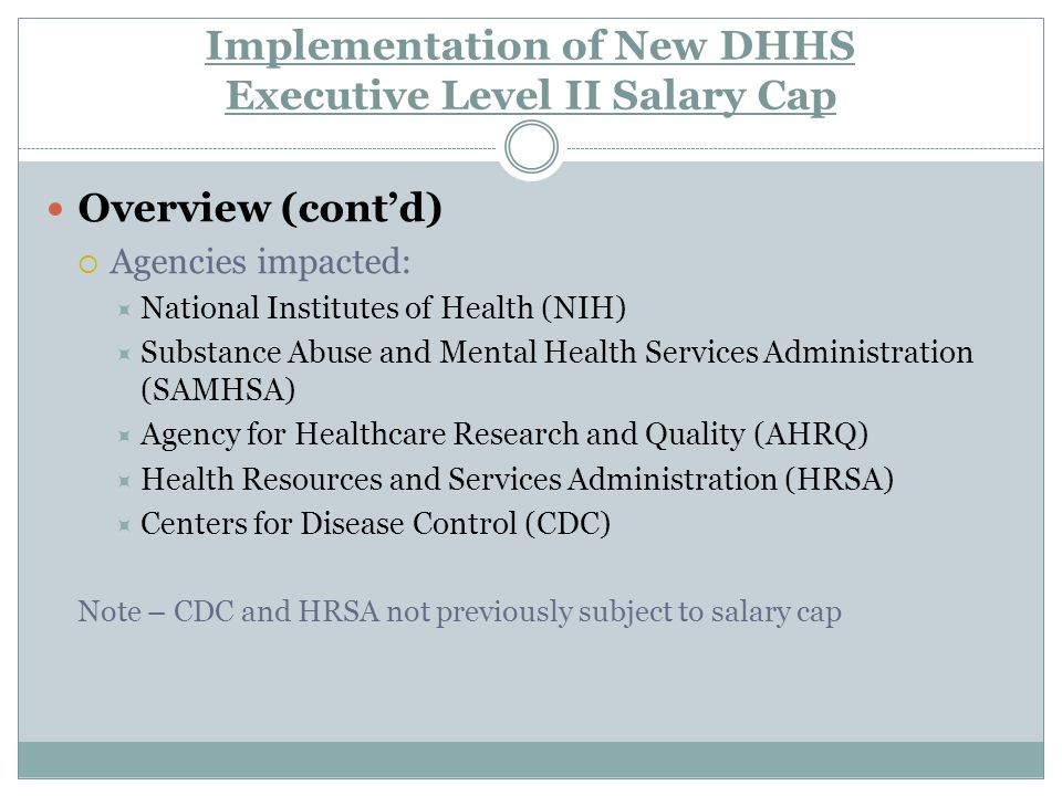 Implementation of New DHHS Executive Level II Salary Cap Overview (cont'd)  Agencies impacted:  National Institutes of Health (NIH)  Substance Abuse and Mental Health Services Administration (SAMHSA)  Agency for Healthcare Research and Quality (AHRQ)  Health Resources and Services Administration (HRSA)  Centers for Disease Control (CDC) Note – CDC and HRSA not previously subject to salary cap