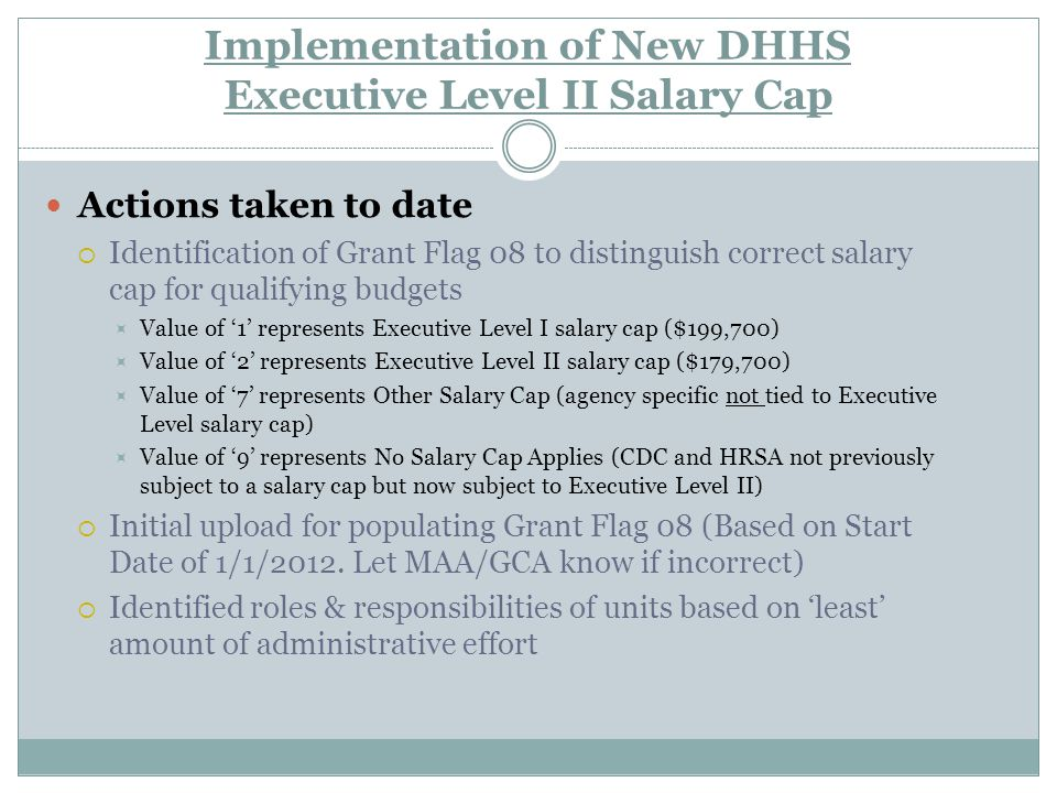 Implementation of New DHHS Executive Level II Salary Cap Actions taken to date  Identification of Grant Flag 08 to distinguish correct salary cap for qualifying budgets  Value of '1' represents Executive Level I salary cap ($199,700)  Value of '2' represents Executive Level II salary cap ($179,700)  Value of '7' represents Other Salary Cap (agency specific not tied to Executive Level salary cap)  Value of '9' represents No Salary Cap Applies (CDC and HRSA not previously subject to a salary cap but now subject to Executive Level II)  Initial upload for populating Grant Flag 08 (Based on Start Date of 1/1/2012.
