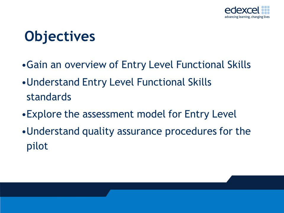 Objectives Gain an overview of Entry Level Functional Skills Understand Entry Level Functional Skills standards Explore the assessment model for Entry Level Understand quality assurance procedures for the pilot
