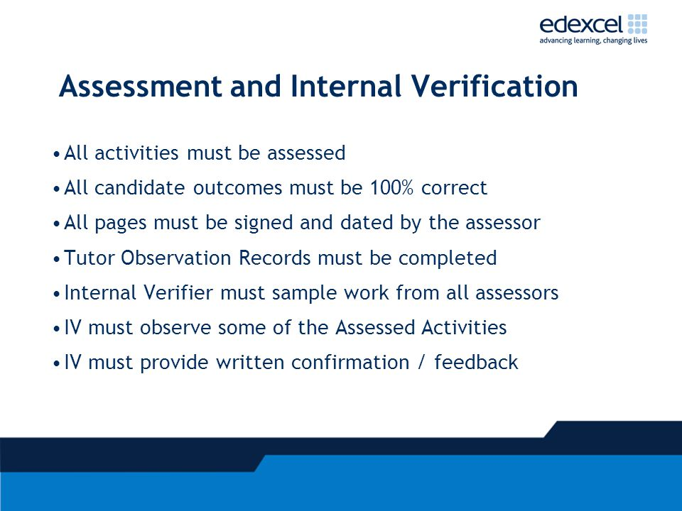 Assessment and Internal Verification All activities must be assessed All candidate outcomes must be 100% correct All pages must be signed and dated by the assessor Tutor Observation Records must be completed Internal Verifier must sample work from all assessors IV must observe some of the Assessed Activities IV must provide written confirmation / feedback