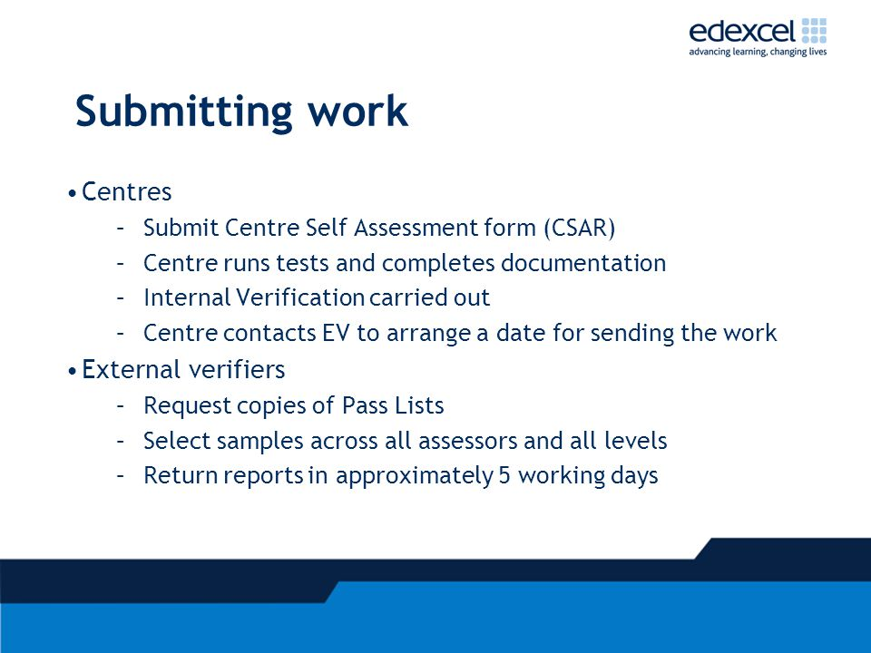 Submitting work Centres –Submit Centre Self Assessment form (CSAR) –Centre runs tests and completes documentation –Internal Verification carried out –Centre contacts EV to arrange a date for sending the work External verifiers –Request copies of Pass Lists –Select samples across all assessors and all levels –Return reports in approximately 5 working days