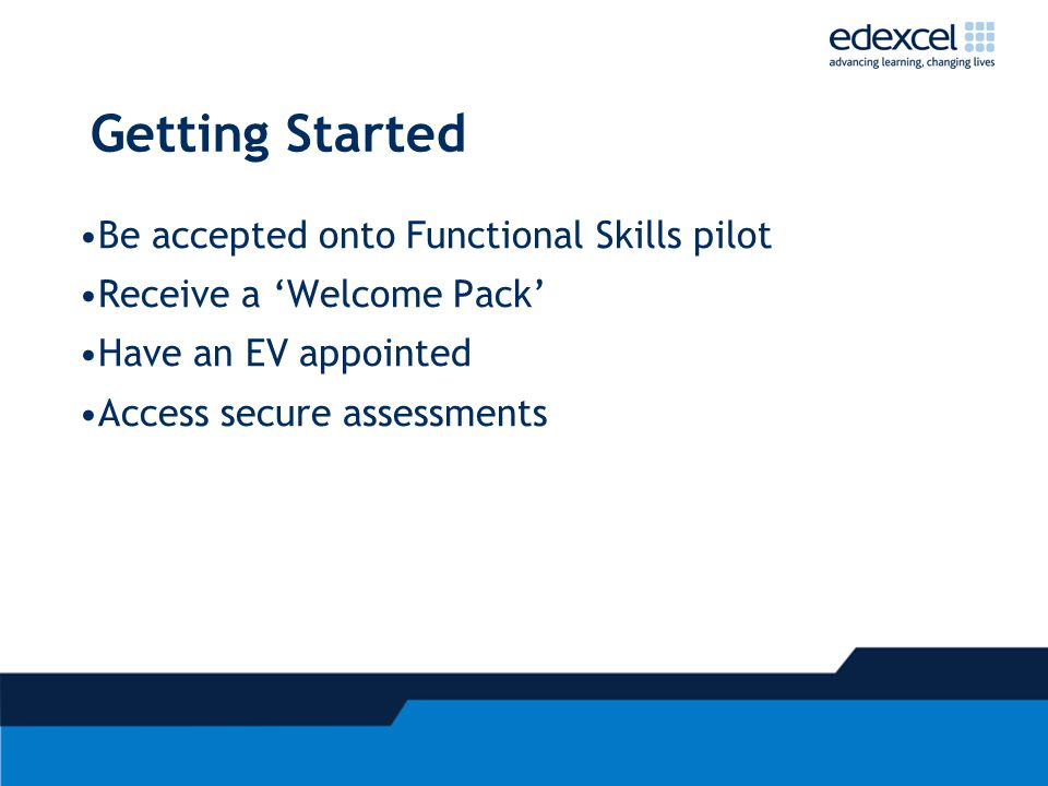 Getting Started Be accepted onto Functional Skills pilot Receive a 'Welcome Pack' Have an EV appointed Access secure assessments