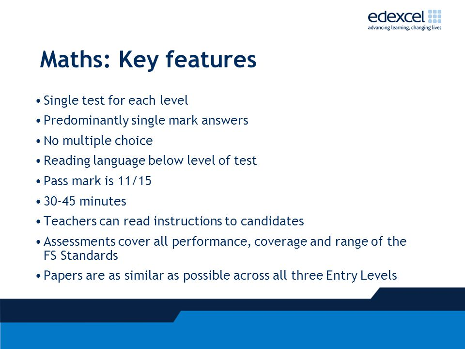 Maths: Key features Single test for each level Predominantly single mark answers No multiple choice Reading language below level of test Pass mark is 11/15 30-45 minutes Teachers can read instructions to candidates Assessments cover all performance, coverage and range of the FS Standards Papers are as similar as possible across all three Entry Levels