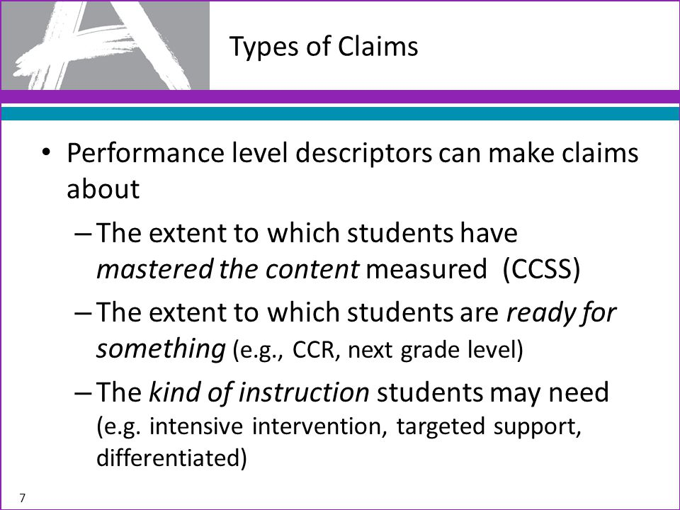 Performance level descriptors can make claims about – The extent to which students have mastered the content measured (CCSS) – The extent to which students are ready for something (e.g., CCR, next grade level) – The kind of instruction students may need (e.g.