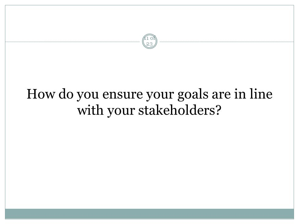 How do you ensure your goals are in line with your stakeholders 11 of 23