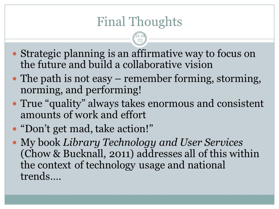 Final Thoughts Strategic planning is an affirmative way to focus on the future and build a collaborative vision The path is not easy – remember forming, storming, norming, and performing.
