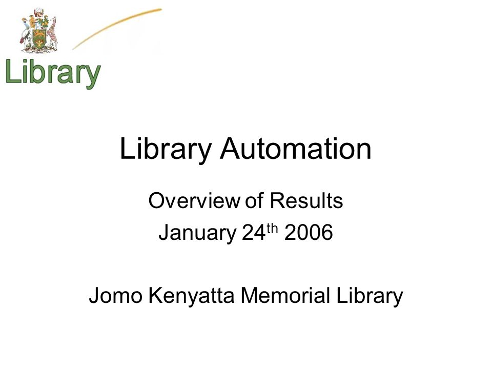 Library Automation Overview of Results January 24 th 2006 Jomo Kenyatta Memorial Library