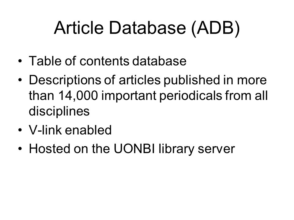 Article Database (ADB) Table of contents database Descriptions of articles published in more than 14,000 important periodicals from all disciplines V-link enabled Hosted on the UONBI library server
