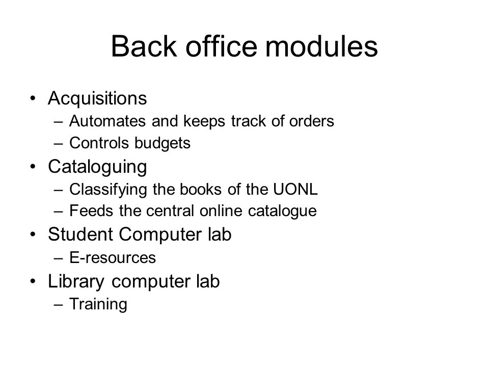 Back office modules Acquisitions –Automates and keeps track of orders –Controls budgets Cataloguing –Classifying the books of the UONL –Feeds the central online catalogue Student Computer lab –E-resources Library computer lab –Training