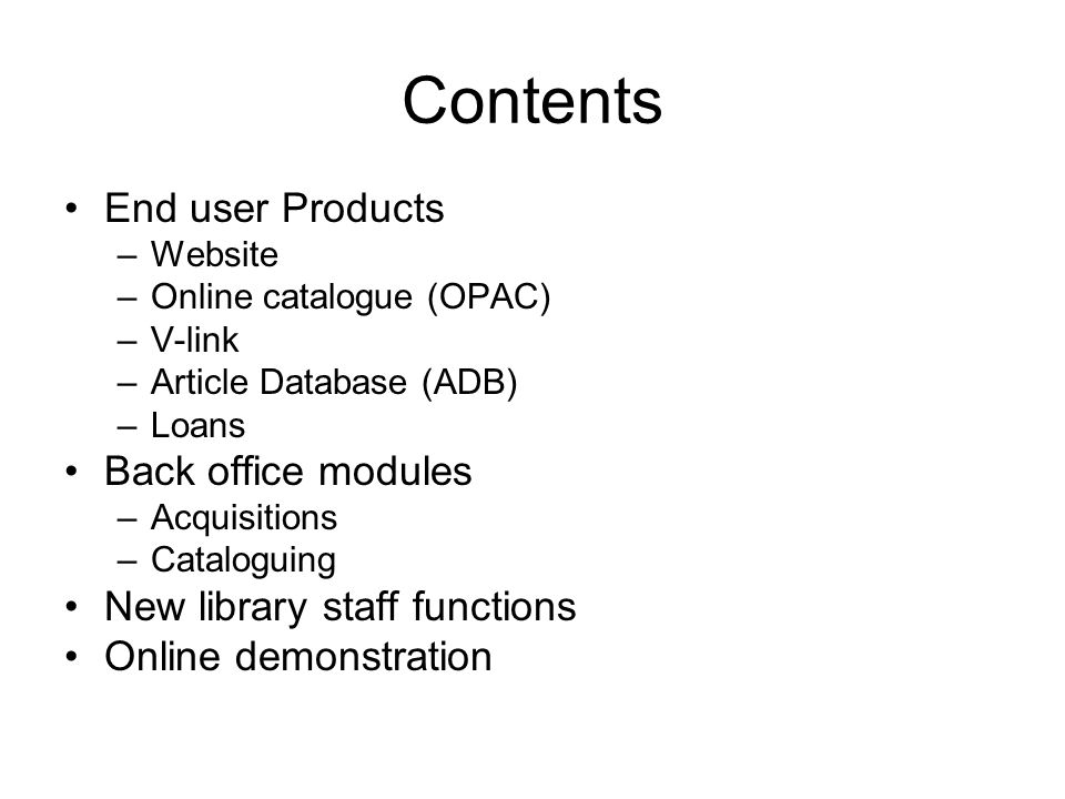 Contents End user Products –Website –Online catalogue (OPAC) –V-link –Article Database (ADB) –Loans Back office modules –Acquisitions –Cataloguing New library staff functions Online demonstration