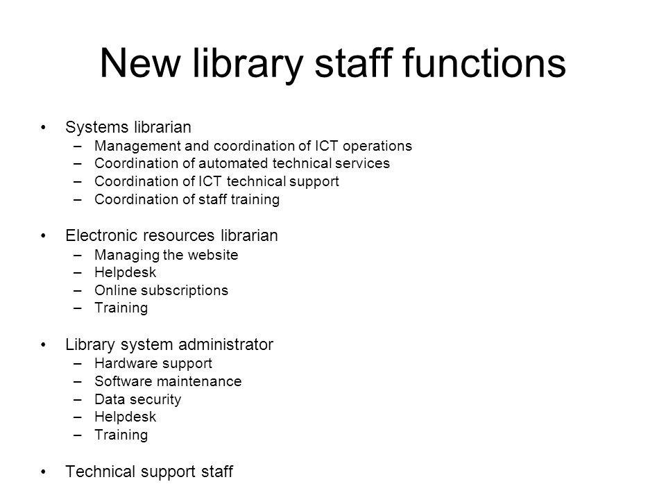 New library staff functions Systems librarian –Management and coordination of ICT operations –Coordination of automated technical services –Coordination of ICT technical support –Coordination of staff training Electronic resources librarian –Managing the website –Helpdesk –Online subscriptions –Training Library system administrator –Hardware support –Software maintenance –Data security –Helpdesk –Training Technical support staff