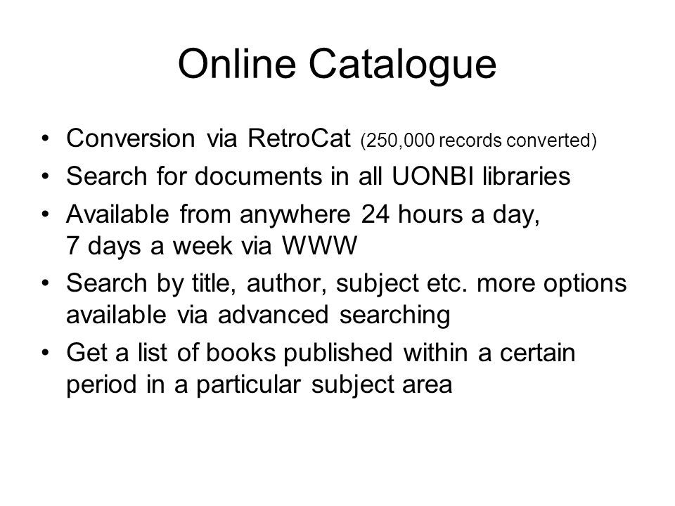 Online Catalogue Conversion via RetroCat (250,000 records converted) Search for documents in all UONBI libraries Available from anywhere 24 hours a day, 7 days a week via WWW Search by title, author, subject etc.