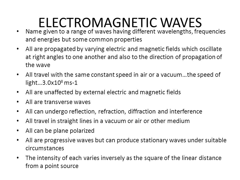 ELECTROMAGNETIC WAVES Name given to a range of waves having different wavelengths, frequencies and energies but some common properties All are propagated by varying electric and magnetic fields which oscillate at right angles to one another and also to the direction of propagation of the wave All travel with the same constant speed in air or a vacuum…the speed of light…3.0x10 8 ms-1 All are unaffected by external electric and magnetic fields All are transverse waves All can undergo reflection, refraction, diffraction and interference All travel in straight lines in a vacuum or air or other medium All can be plane polarized All are progressive waves but can produce stationary waves under suitable circumstances The intensity of each varies inversely as the square of the linear distance from a point source