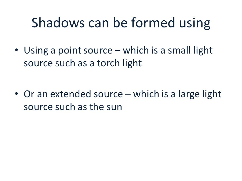 Shadows can be formed using Using a point source – which is a small light source such as a torch light Or an extended source – which is a large light source such as the sun