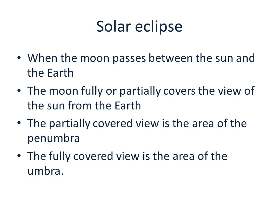 Solar eclipse When the moon passes between the sun and the Earth The moon fully or partially covers the view of the sun from the Earth The partially covered view is the area of the penumbra The fully covered view is the area of the umbra.