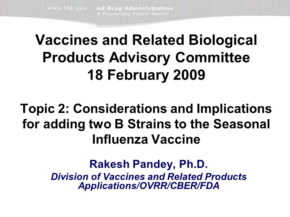 Vaccines and Related Biological Products Advisory Committee 18 February 2009 Topic 2: Considerations and Implications for adding two B Strains to the Seasonal Influenza Vaccine Rakesh Pandey, Ph.D.