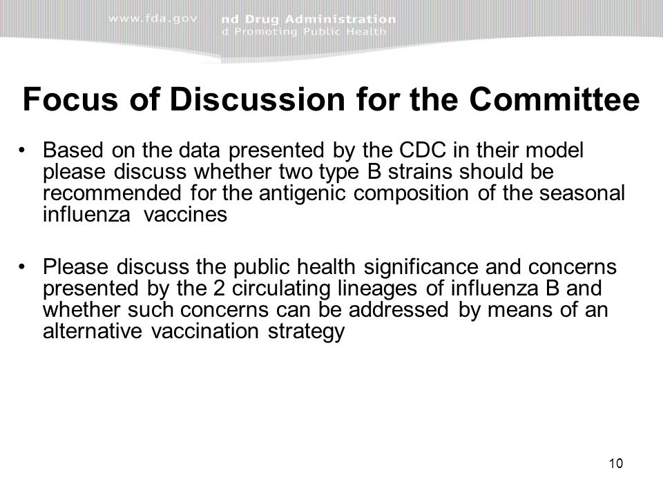 10 Focus of Discussion for the Committee Based on the data presented by the CDC in their model please discuss whether two type B strains should be recommended for the antigenic composition of the seasonal influenza vaccines Please discuss the public health significance and concerns presented by the 2 circulating lineages of influenza B and whether such concerns can be addressed by means of an alternative vaccination strategy
