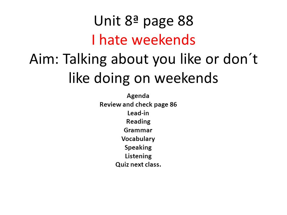 Unit 8ª page 88 I hate weekends Aim: Talking about you like or don´t like doing on weekends Agenda Review and check page 86 Lead-in Reading Grammar Vocabulary Speaking Listening Quiz next class.