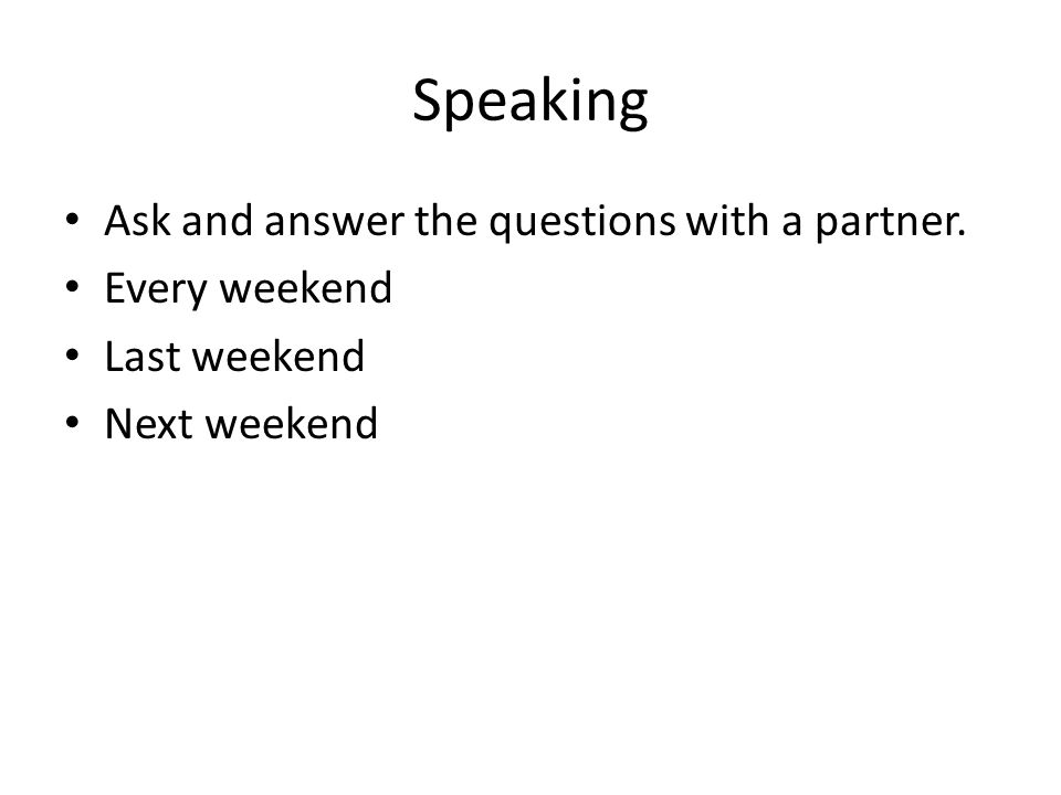 Speaking Ask and answer the questions with a partner. Every weekend Last weekend Next weekend