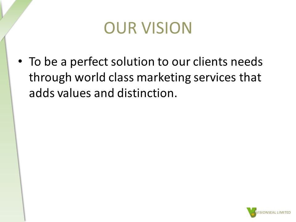 OUR VISION To be a perfect solution to our clients needs through world class marketing services that adds values and distinction.