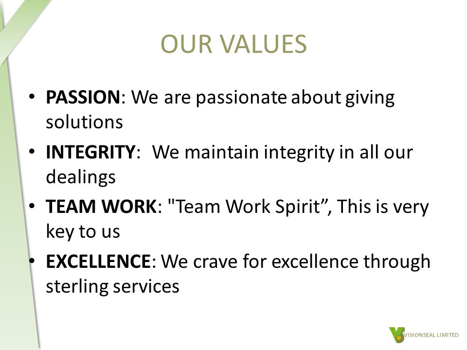 OUR VALUES PASSION: We are passionate about giving solutions INTEGRITY: We maintain integrity in all our dealings TEAM WORK: Team Work Spirit , This is very key to us EXCELLENCE: We crave for excellence through sterling services VISIONSEAL LIMITED