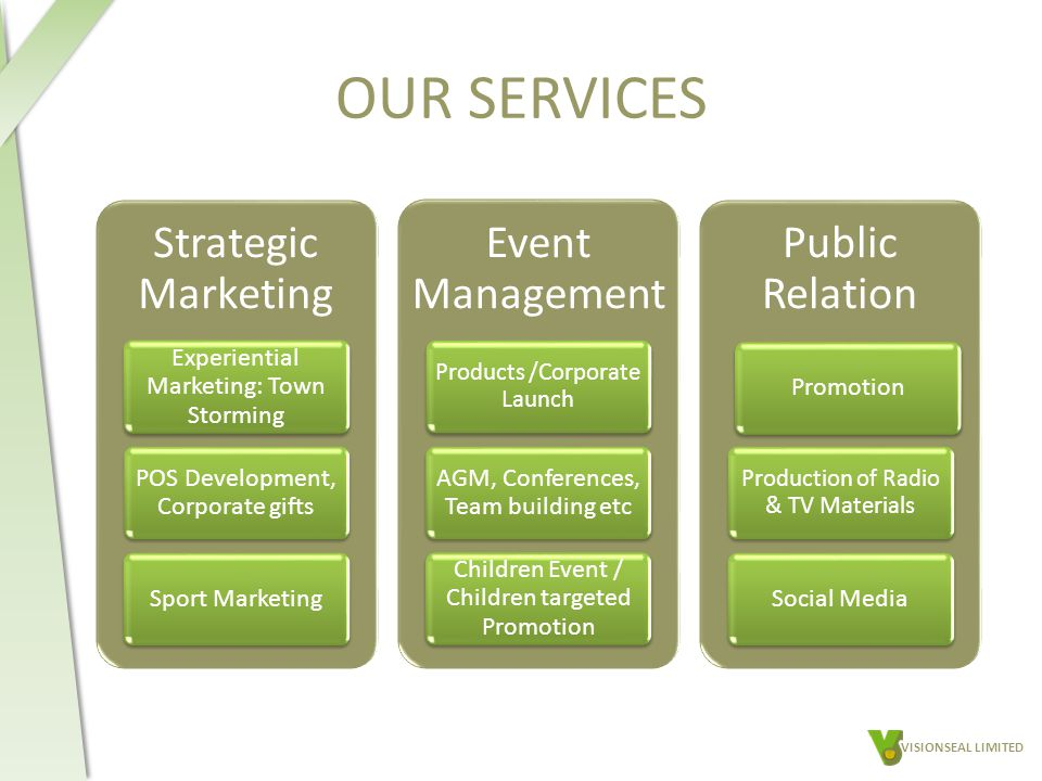 OUR SERVICES Strategic Marketing Experiential Marketing: Town Storming POS Development, Corporate gifts Sport Marketing Event Management Products /Corporate Launch AGM, Conferences, Team building etc Children Event / Children targeted Promotion Public Relation Promotion Production of Radio & TV Materials Social Media VISIONSEAL LIMITED