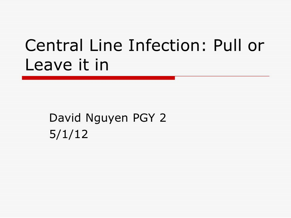 Central Line Infection: Pull or Leave it in David Nguyen PGY 2 5/1/12