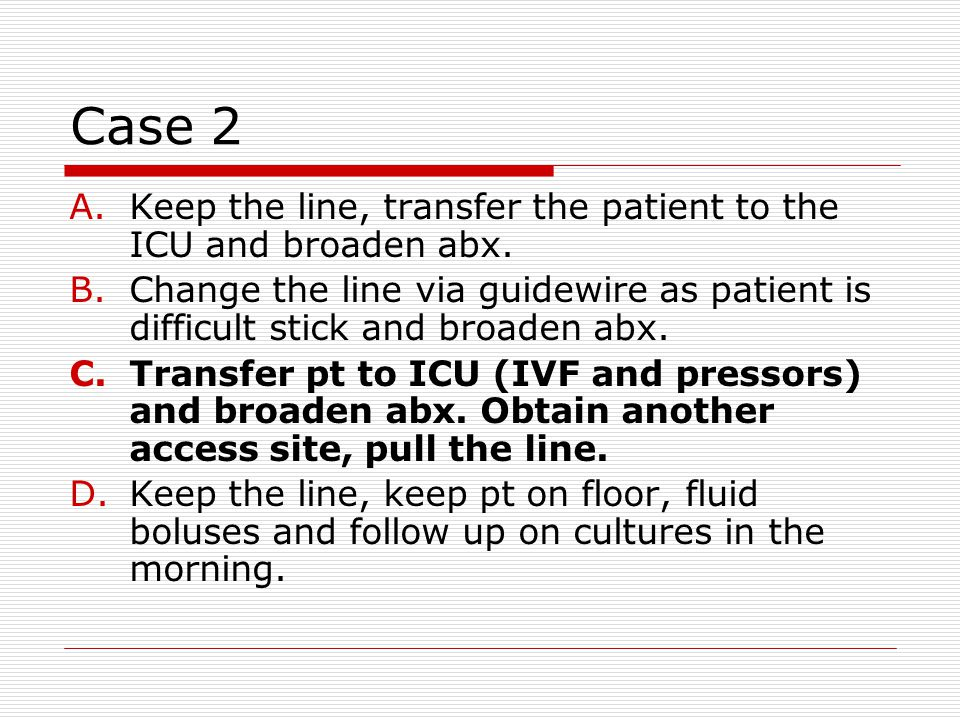 Case 2 A.Keep the line, transfer the patient to the ICU and broaden abx.