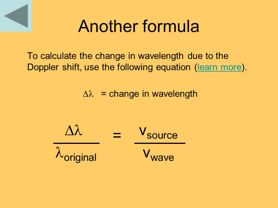 Another formula To calculate the change in wavelength due to the Doppler shift, use the following equation (learn more).learn more  = change in wavelength  = v source original v wave