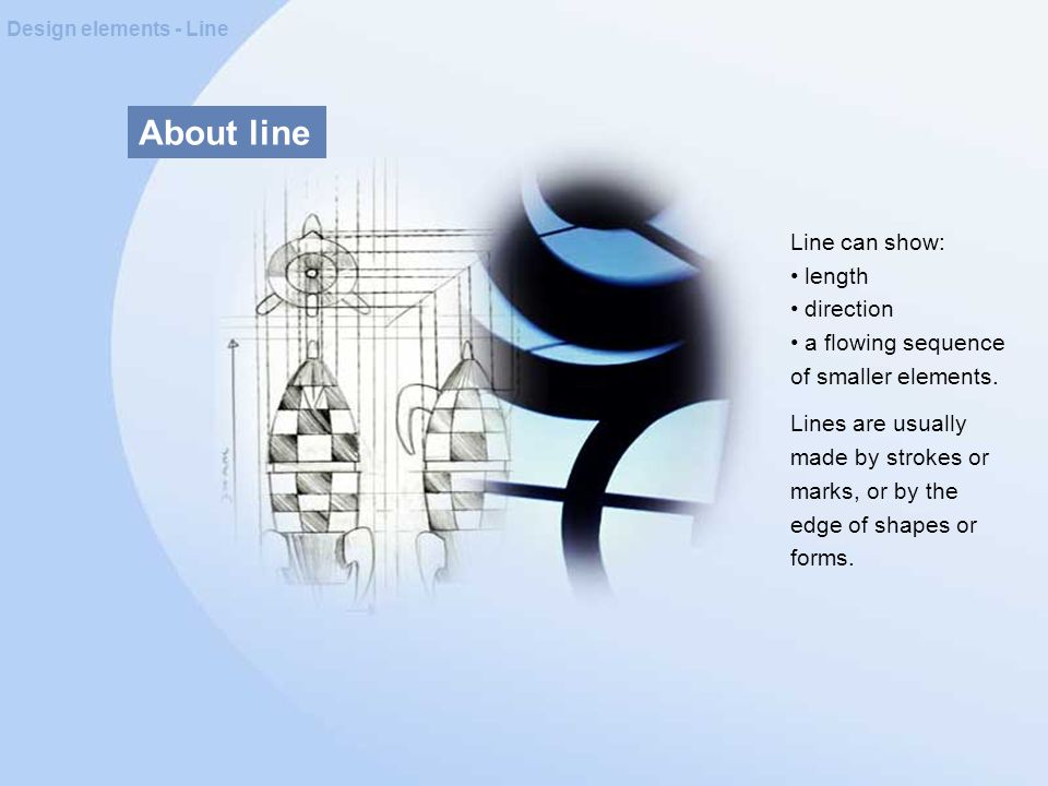 About line Design elements - Line Line can show: length direction a flowing sequence of smaller elements.