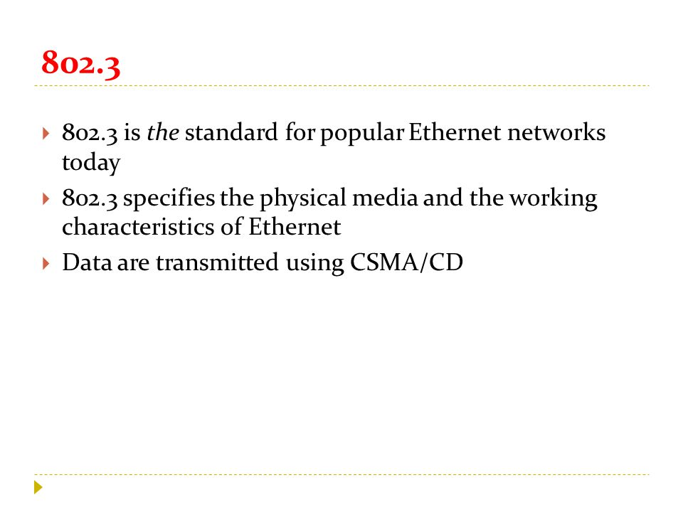 802.3  802.3 is the standard for popular Ethernet networks today  802.3 specifies the physical media and the working characteristics of Ethernet  Data are transmitted using CSMA/CD