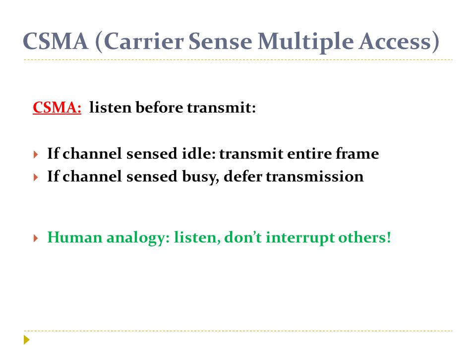 CSMA (Carrier Sense Multiple Access) CSMA: listen before transmit:  If channel sensed idle: transmit entire frame  If channel sensed busy, defer transmission  Human analogy: listen, don't interrupt others!
